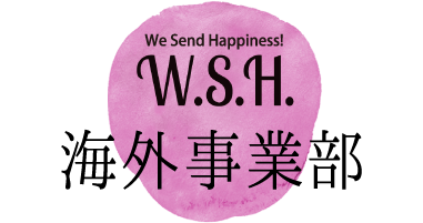We Send Happiness W.S.H. 海外事業部