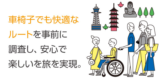 車椅子でも快適なルートを事前に調査し、安心で楽しいを旅を実現。